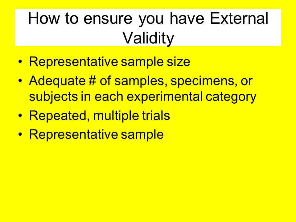 How to ensure you have External Validity Representative sample size Adequate # of samples, specimens, or subjects in each experimental category Repeated, multiple trials Representative sample
