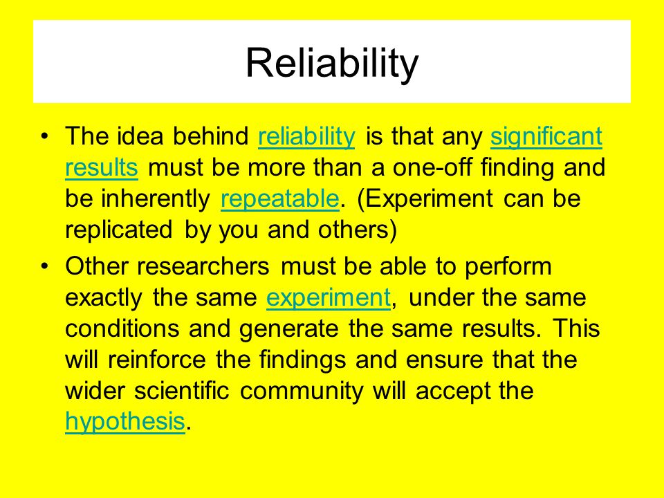 Reliability The idea behind reliability is that any significant results must be more than a one-off finding and be inherently repeatable.