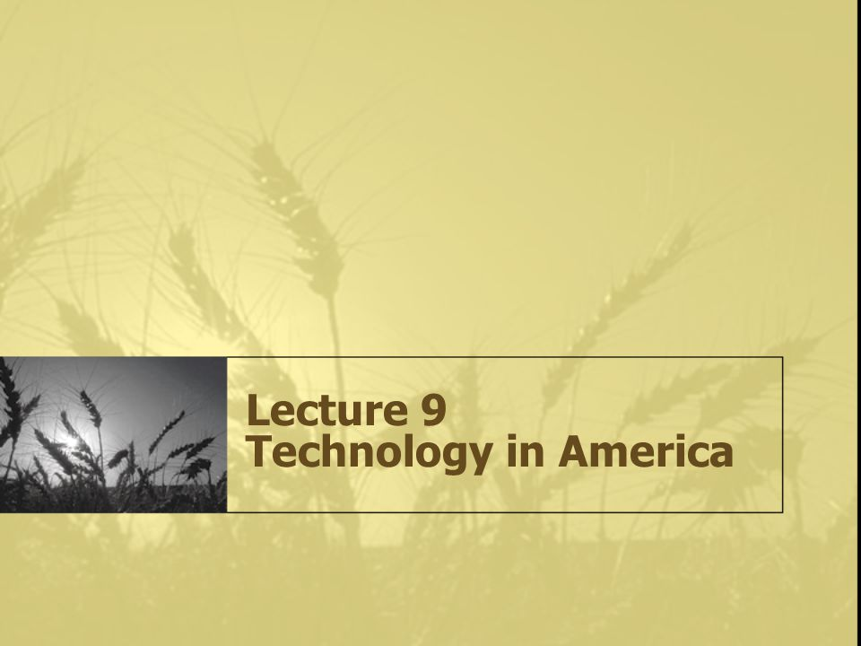 Lecture 9 Technology in America