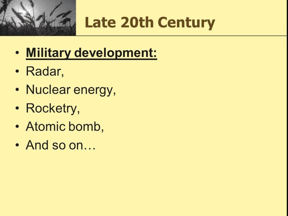 Late 20th Century Military development: Radar, Nuclear energy, Rocketry, Atomic bomb, And so on…