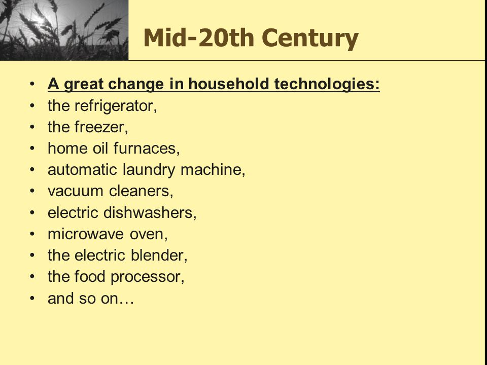 Mid-20th Century A great change in household technologies: the refrigerator, the freezer, home oil furnaces, automatic laundry machine, vacuum cleaners, electric dishwashers, microwave oven, the electric blender, the food processor, and so on…