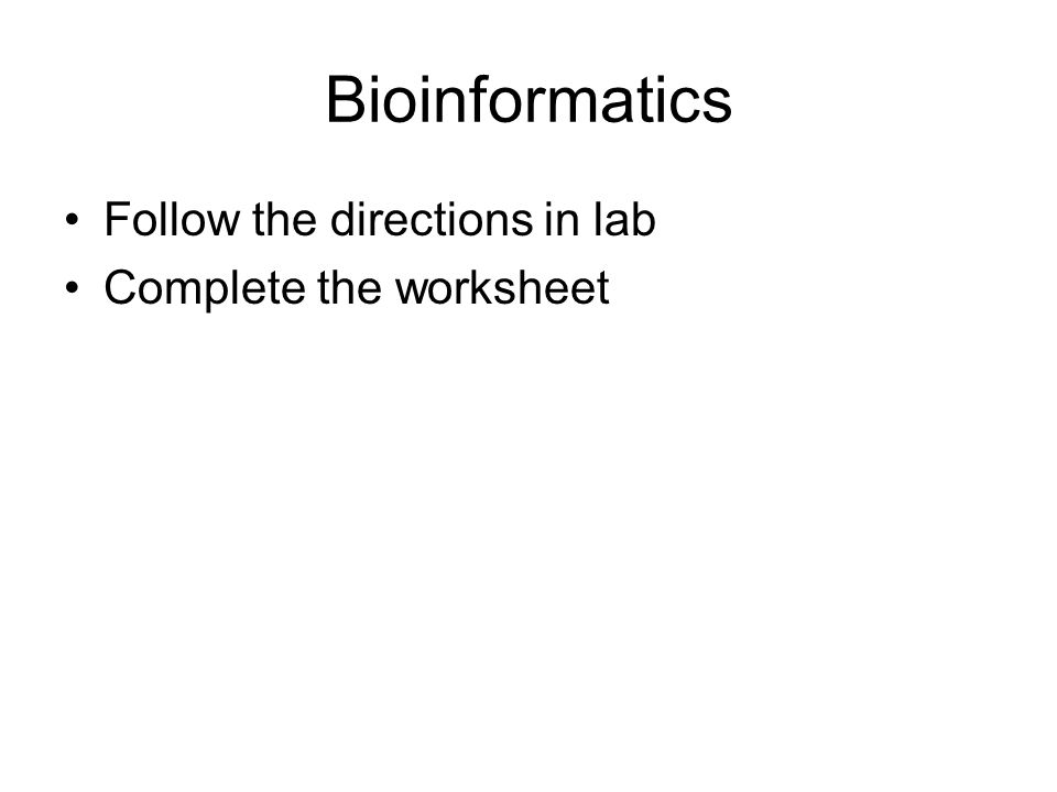Bioinformatics Follow the directions in lab Complete the worksheet