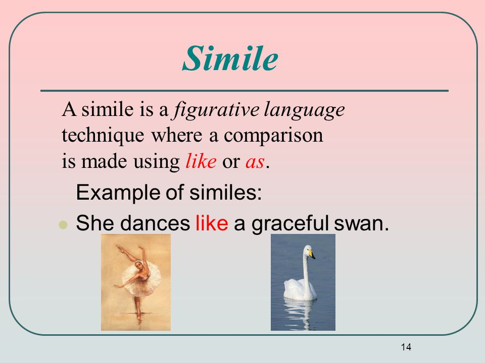 14 Simile Example of similes: She dances like a graceful swan. A simile is a figurative language technique where a comparison is made using like or as