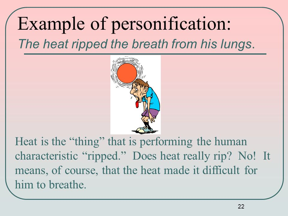 22 Example of personification: The heat ripped the breath from his lungs.
