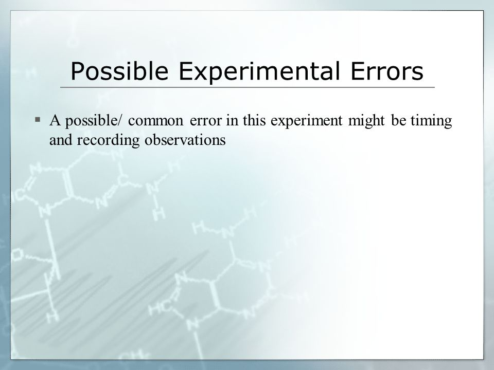 Possible Experimental Errors  A possible/ common error in this experiment might be timing and recording observations