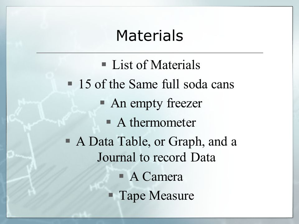 Materials  List of Materials  15 of the Same full soda cans  An empty freezer  A thermometer  A Data Table, or Graph, and a Journal to record Dat