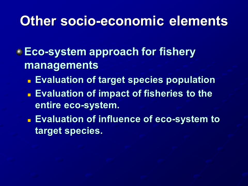 Other socio-economic elements Eco-system approach for fishery managements Evaluation of target species population Evaluation of target species populat