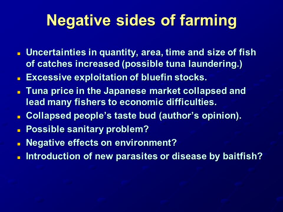 Negative sides of farming Uncertainties in quantity, area, time and size of fish of catches increased (possible tuna laundering.) Uncertainties in qua