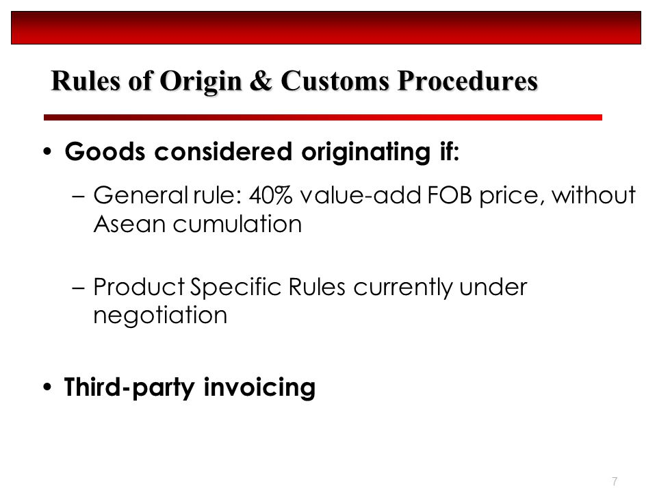 7 Rules of Origin & Customs Procedures Goods considered originating if: –General rule: 40% value-add FOB price, without Asean cumulation –Product Specific Rules currently under negotiation Third-party invoicing