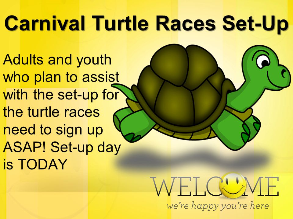 Carnival Turtle Races Set-Up Adults and youth who plan to assist with the set-up for the turtle races need to sign up ASAP! Set-up day is TODAY
