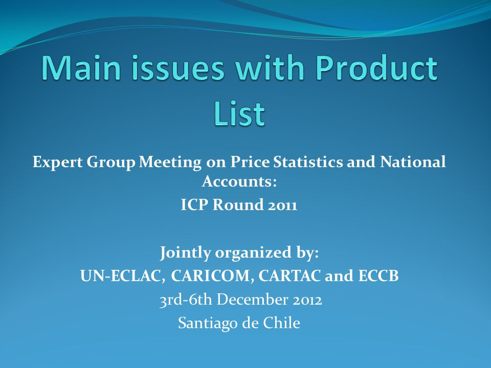 Expert Group Meeting on Price Statistics and National Accounts: ICP Round 2011 Jointly organized by: UN-ECLAC, CARICOM, CARTAC and ECCB 3rd-6th December 2012 Santiago de Chile