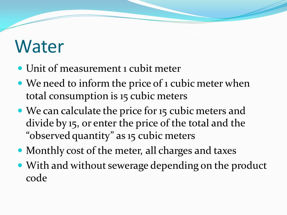 Water Unit of measurement 1 cubit meter We need to inform the price of 1 cubic meter when total consumption is 15 cubic meters We can calculate the price for 15 cubic meters and divide by 15, or enter the price of the total and the observed quantity as 15 cubic meters Monthly cost of the meter, all charges and taxes With and without sewerage depending on the product code