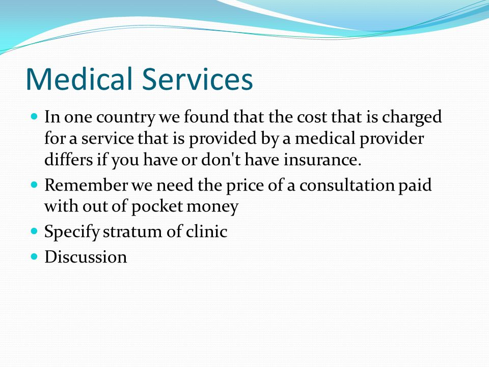 Medical Services In one country we found that the cost that is charged for a service that is provided by a medical provider differs if you have or don t have insurance.