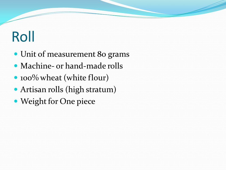 Roll Unit of measurement 80 grams Machine- or hand-made rolls 100% wheat (white flour) Artisan rolls (high stratum) Weight for One piece