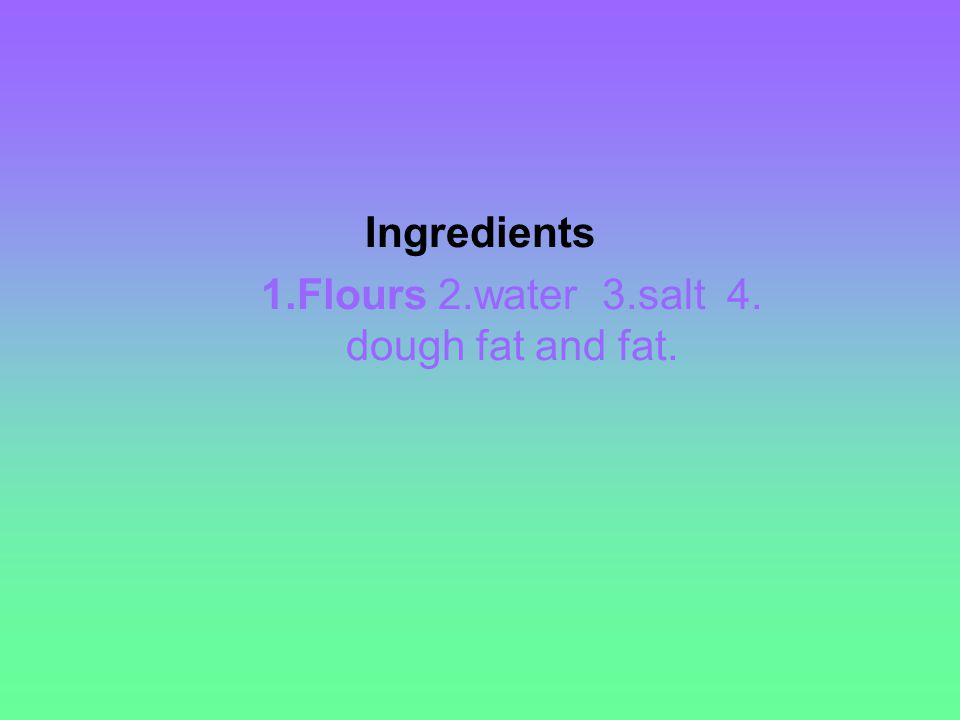 Ingredients 1.Flours 2.water 3.salt 4. dough fat and fat.
