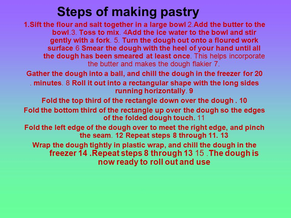 Steps of making pastry 1.Sift the flour and salt together in a large bowl 2.Add the butter to the bowl.3.