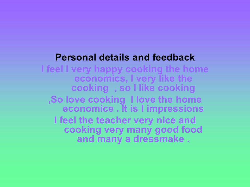 Personal details and feedback I feel I very happy cooking the home economics, I very like the cooking, so I like cooking,So love cooking I love the home economice.