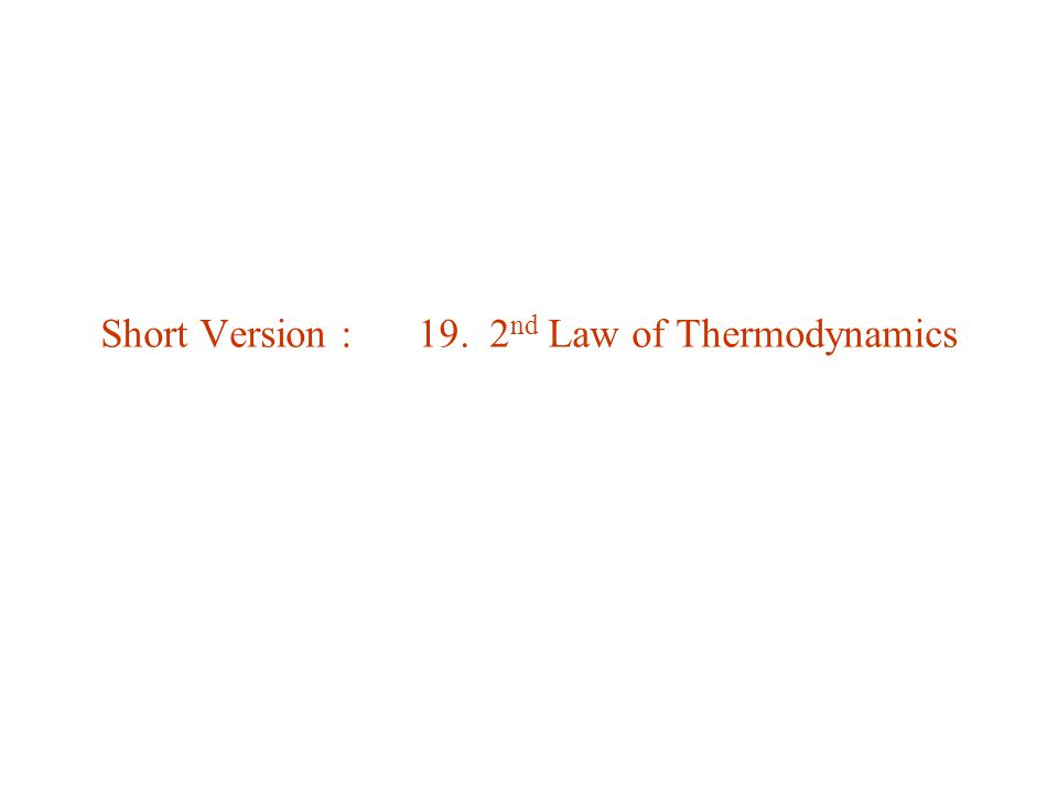 Short Version : 19. 2 nd Law of Thermodynamics
