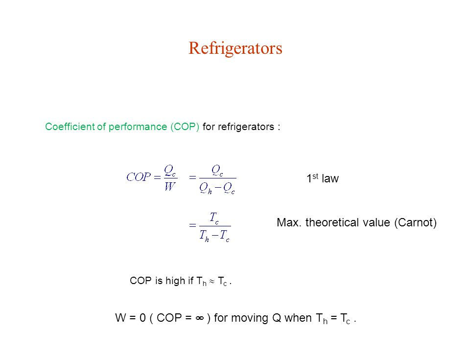 Refrigerators Coefficient of performance (COP) for refrigerators : COP is high if T h  T c. Max. theoretical value (Carnot) 1 st law W = 0 ( COP = 