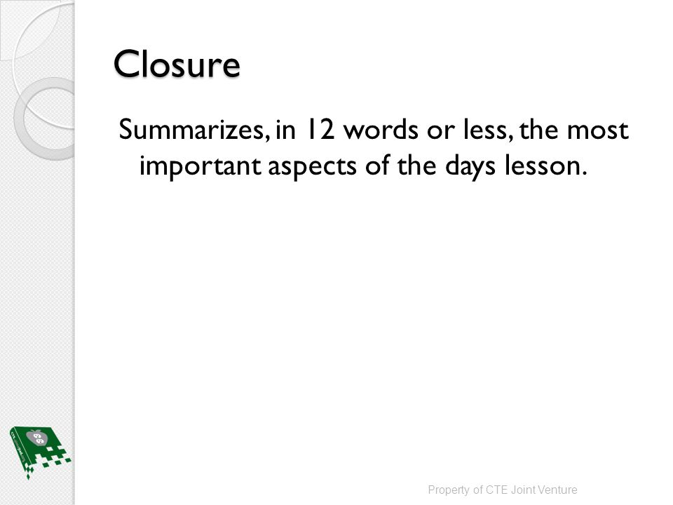 Closure Summarizes, in 12 words or less, the most important aspects of the days lesson.