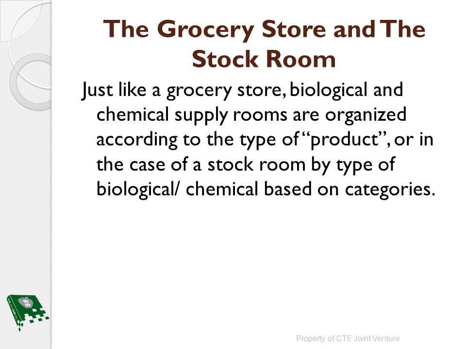 The Grocery Store and The Stock Room Just like a grocery store, biological and chemical supply rooms are organized according to the type of product , or in the case of a stock room by type of biological/ chemical based on categories.