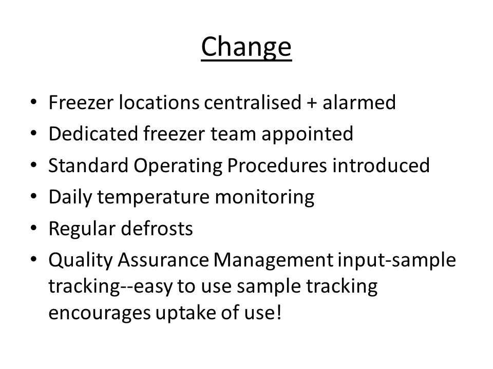 Change Freezer locations centralised + alarmed Dedicated freezer team appointed Standard Operating Procedures introduced Daily temperature monitoring Regular defrosts Quality Assurance Management input-sample tracking--easy to use sample tracking encourages uptake of use!
