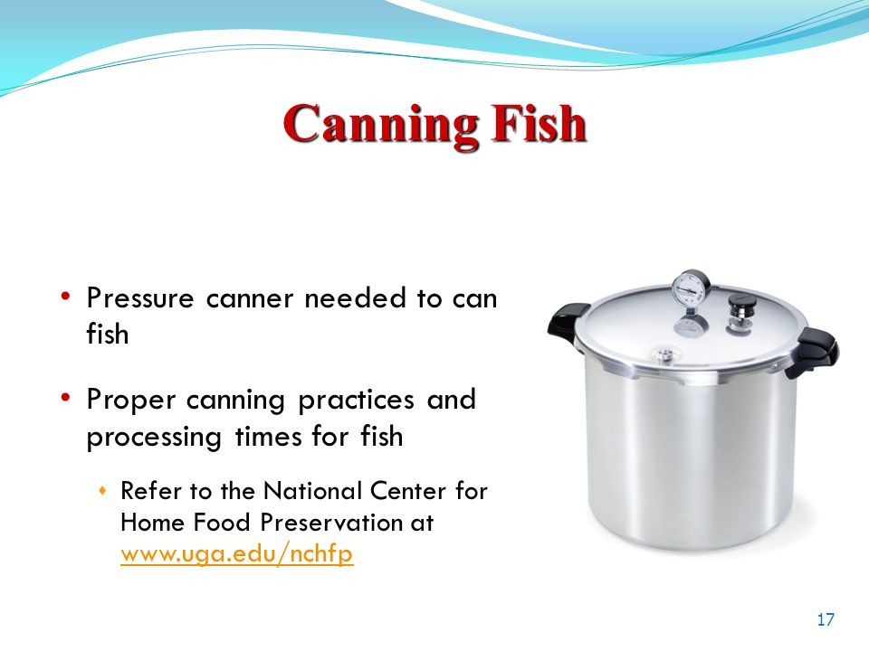 Canning Fish Pressure canner needed to can fish Proper canning practices and processing times for fish  Refer to the National Center for Home Food Preservation at www.uga.edu/nchfp www.uga.edu/nchfp 17