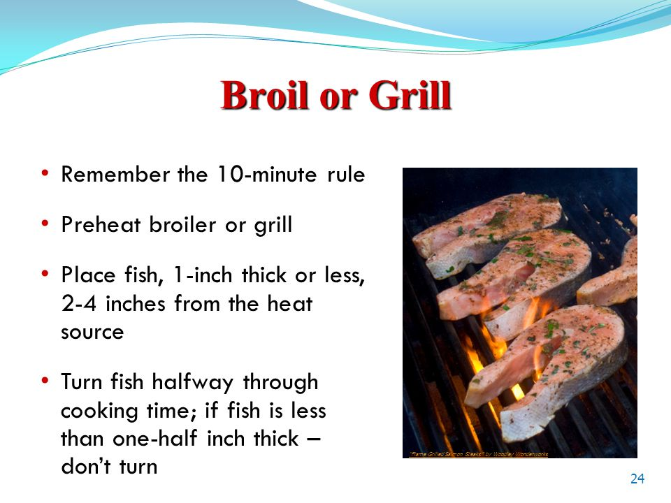 Broil or Grill Remember the 10-minute rule Preheat broiler or grill Place fish, 1-inch thick or less, 2-4 inches from the heat source Turn fish halfway through cooking time; if fish is less than one-half inch thick – don't turn 24 Flame Grilled Salmon Steaks by Woodley Wonderworks