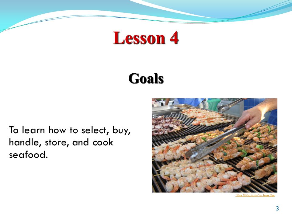 Lesson 4 Goals 3 To learn how to select, buy, handle, store, and cook seafood.