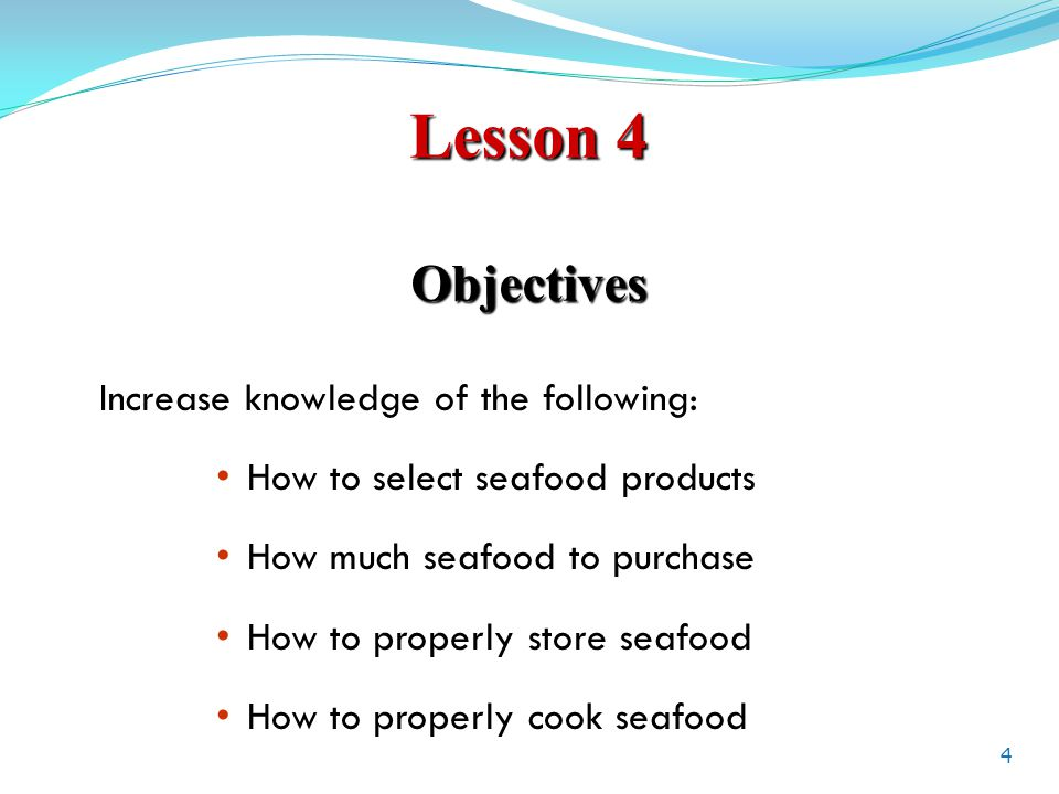 Lesson 4 Objectives Increase knowledge of the following: How to select seafood products How much seafood to purchase How to properly store seafood How to properly cook seafood 4