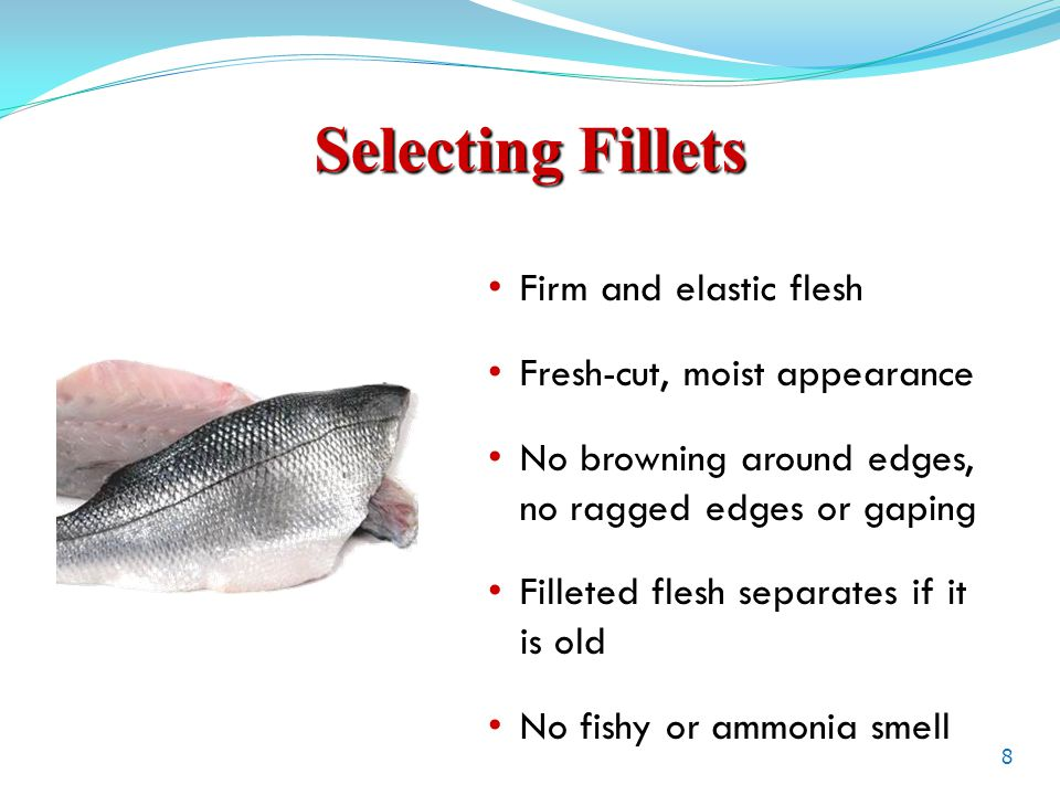 Selecting Fillets Firm and elastic flesh Fresh-cut, moist appearance No browning around edges, no ragged edges or gaping Filleted flesh separates if it is old No fishy or ammonia smell 8
