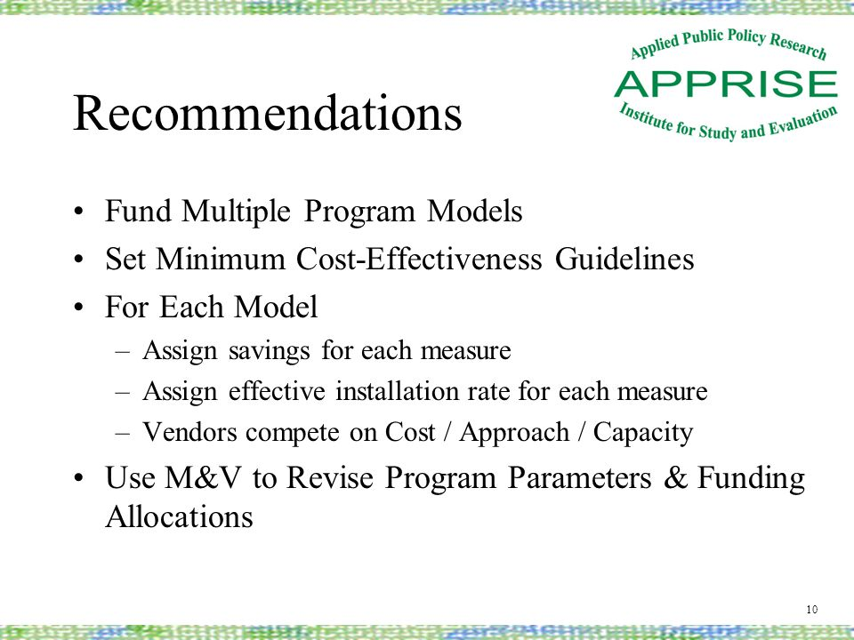 Recommendations Fund Multiple Program Models Set Minimum Cost-Effectiveness Guidelines For Each Model –Assign savings for each measure –Assign effective installation rate for each measure –Vendors compete on Cost / Approach / Capacity Use M&V to Revise Program Parameters & Funding Allocations 10