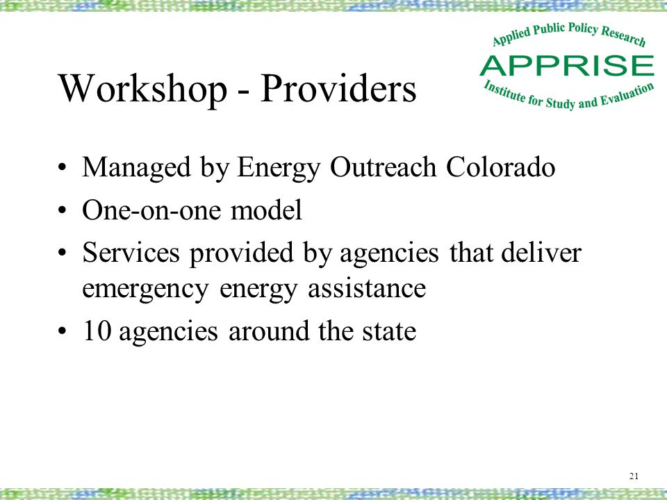 Workshop - Providers Managed by Energy Outreach Colorado One-on-one model Services provided by agencies that deliver emergency energy assistance 10 agencies around the state 21