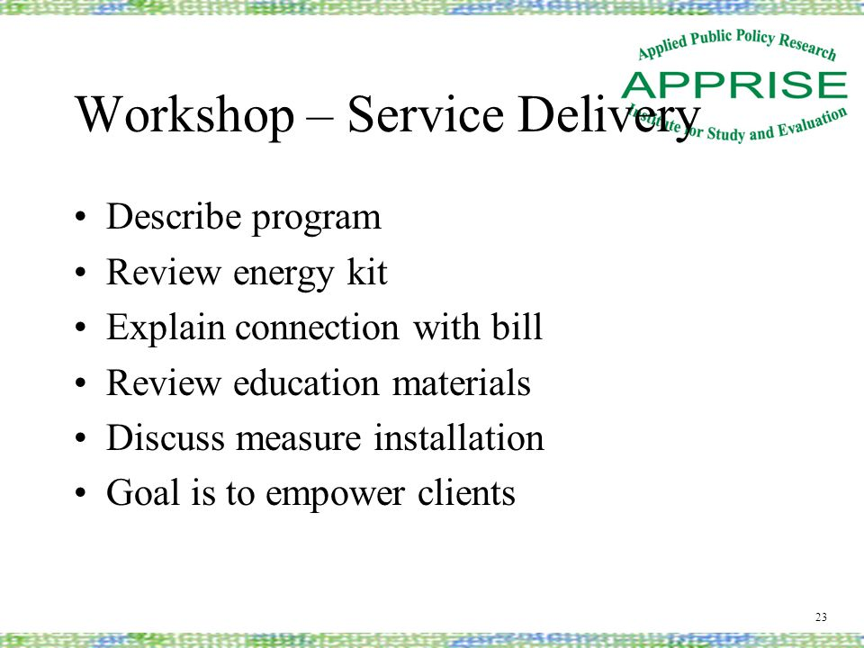 Workshop – Service Delivery Describe program Review energy kit Explain connection with bill Review education materials Discuss measure installation Go