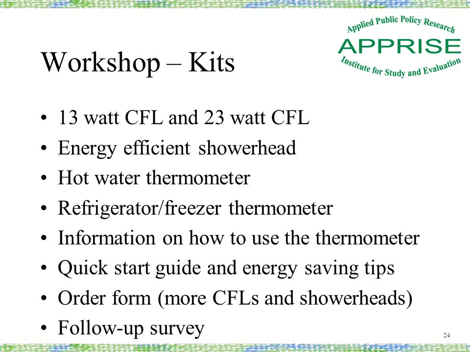 Workshop – Kits 13 watt CFL and 23 watt CFL Energy efficient showerhead Hot water thermometer Refrigerator/freezer thermometer Information on how to use the thermometer Quick start guide and energy saving tips Order form (more CFLs and showerheads) Follow-up survey 24