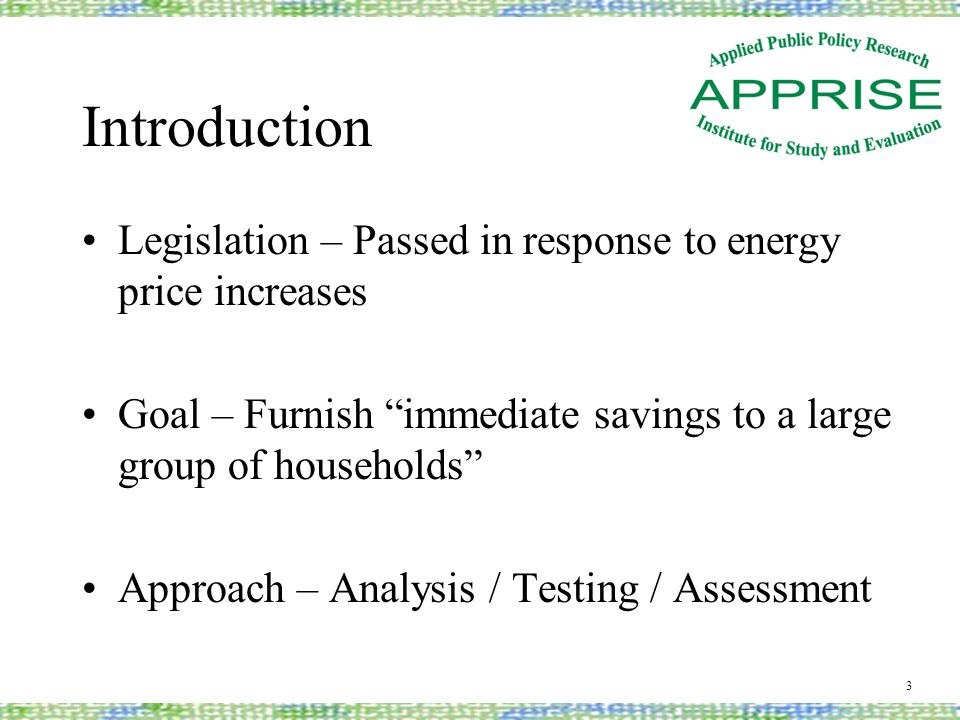 Introduction Legislation – Passed in response to energy price increases Goal – Furnish immediate savings to a large group of households Approach – Analysis / Testing / Assessment 3