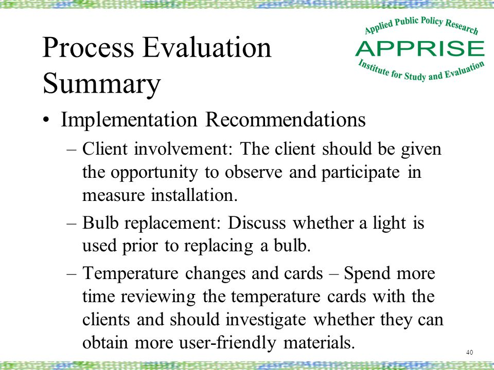 Process Evaluation Summary Implementation Recommendations –Client involvement: The client should be given the opportunity to observe and participate in measure installation.
