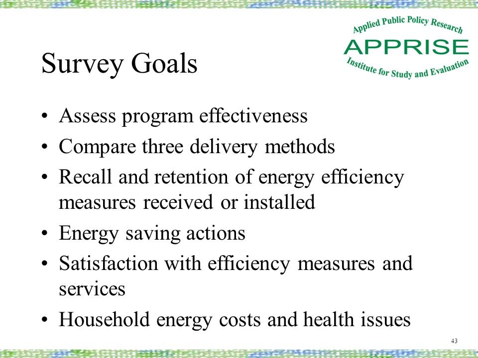 Survey Goals Assess program effectiveness Compare three delivery methods Recall and retention of energy efficiency measures received or installed Ener