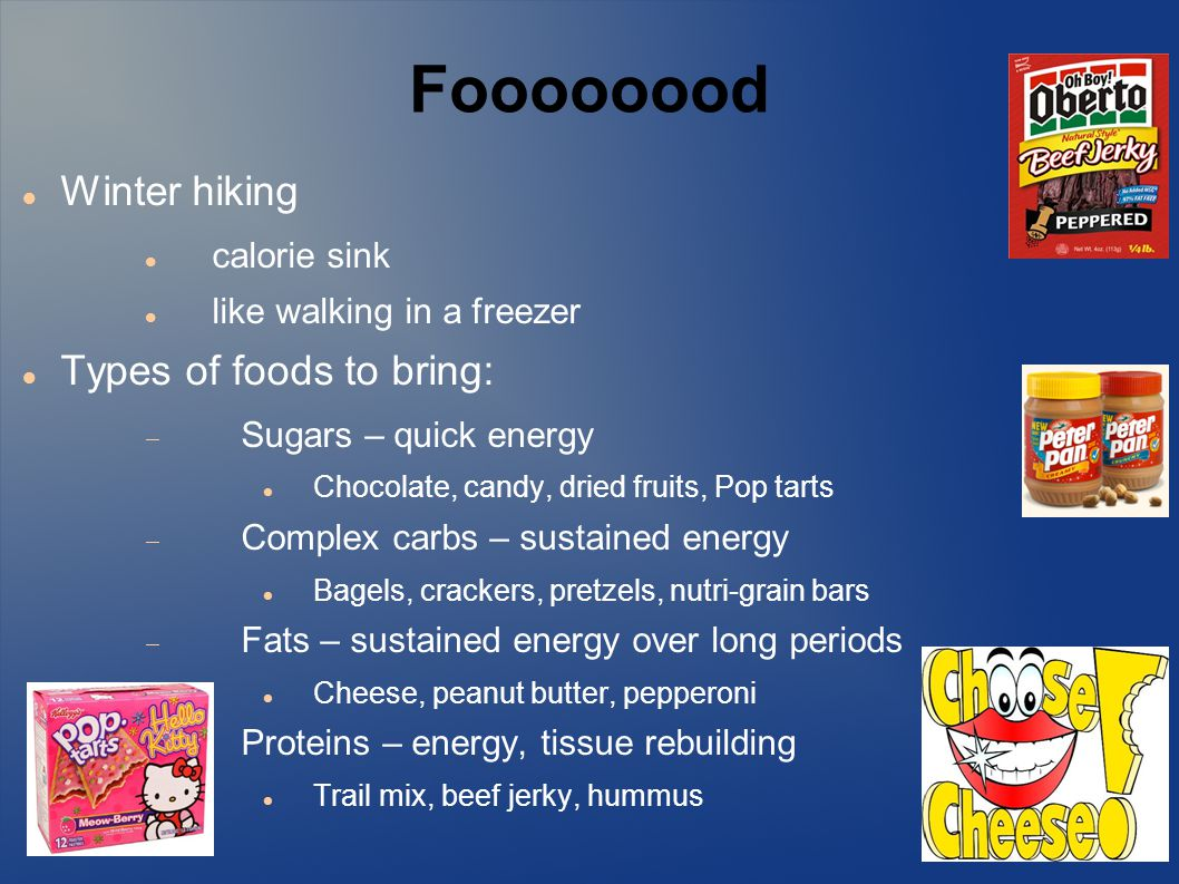 Foooooood Winter hiking calorie sink like walking in a freezer Types of foods to bring:  Sugars – quick energy Chocolate, candy, dried fruits, Pop tarts  Complex carbs – sustained energy Bagels, crackers, pretzels, nutri-grain bars  Fats – sustained energy over long periods Cheese, peanut butter, pepperoni  Proteins – energy, tissue rebuilding Trail mix, beef jerky, hummus