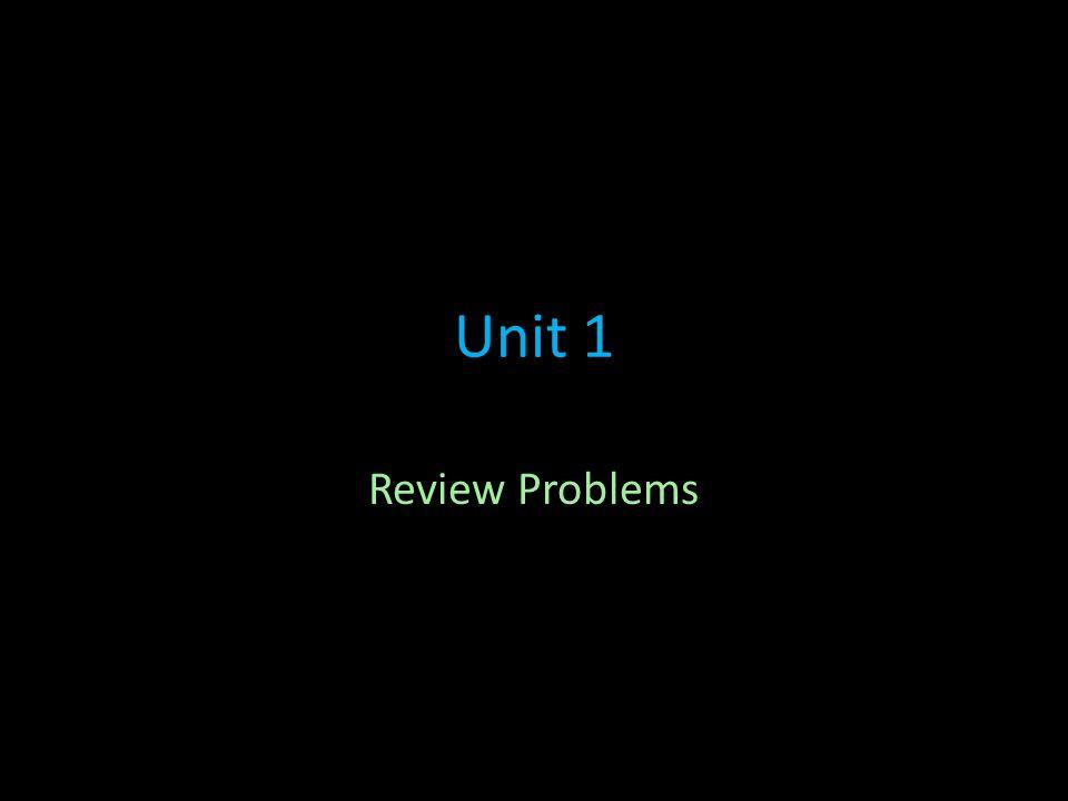 Unit 1 Review Problems