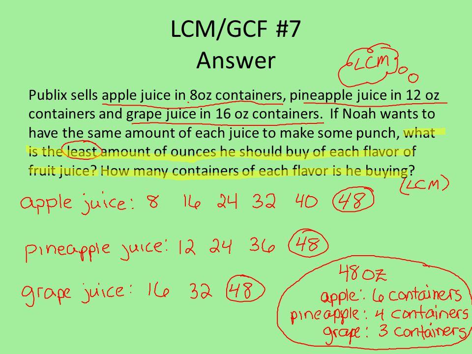 LCM/GCF #7 Answer Publix sells apple juice in 8oz containers, pineapple juice in 12 oz containers and grape juice in 16 oz containers.