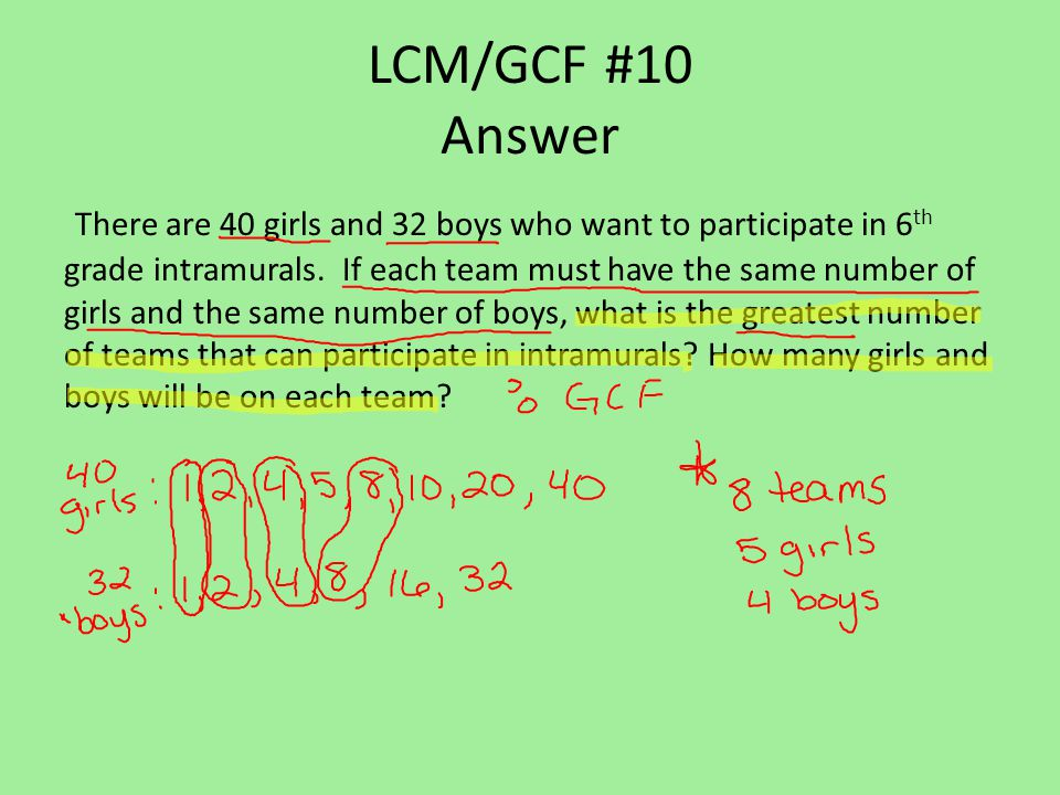 LCM/GCF #10 Answer There are 40 girls and 32 boys who want to participate in 6 th grade intramurals.