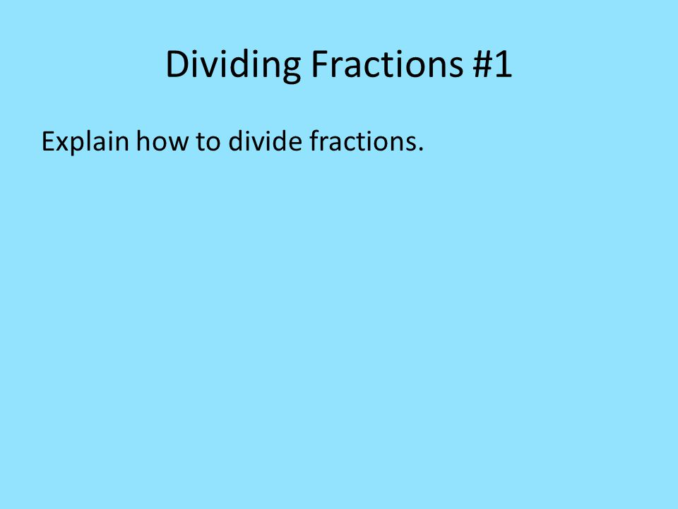 Dividing Fractions #1 Explain how to divide fractions.