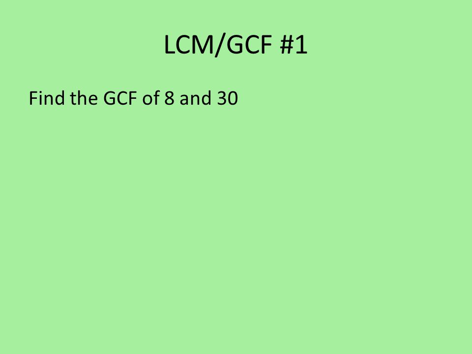 LCM/GCF #1 Answer Find the GCF of 8 and 30