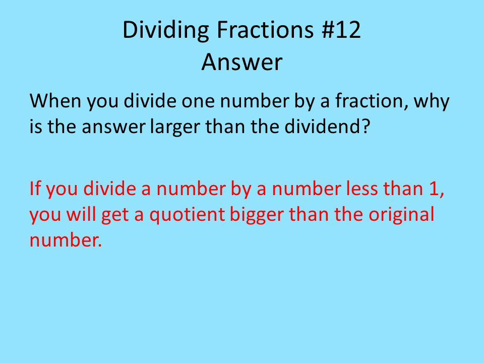 Dividing Fractions #12 Answer When you divide one number by a fraction, why is the answer larger than the dividend.