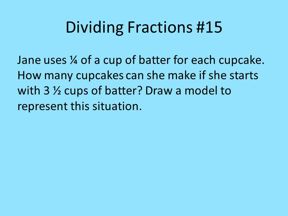 Dividing Fractions #15 Jane uses ¼ of a cup of batter for each cupcake.