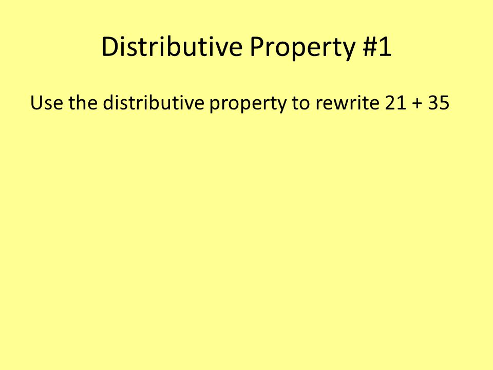 Distributive Property #1 Use the distributive property to rewrite 21 + 35