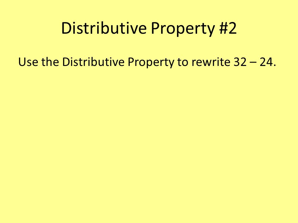 Distributive Property #2 Use the Distributive Property to rewrite 32 – 24.