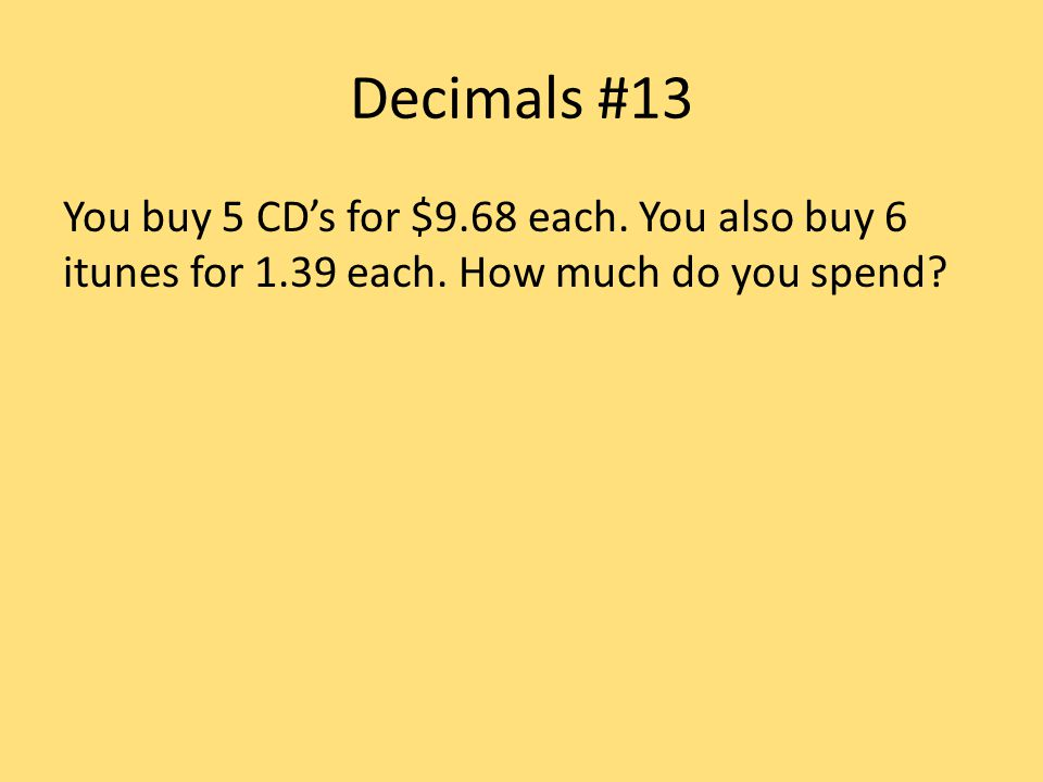 Decimals #13 You buy 5 CD's for $9.68 each. You also buy 6 itunes for 1.39 each.