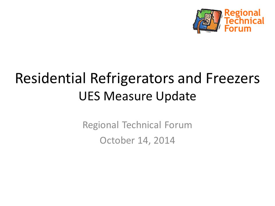 Residential Refrigerators and Freezers UES Measure Update Regional Technical Forum October 14, 2014